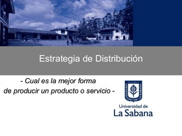 Estrategia de Distribución     - Cual es la mejor formade producir un producto o servicio -