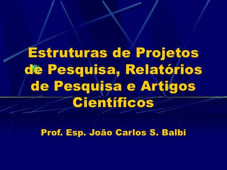 Estruturas de Projetos de Pesquisa, Relatórios de Pesquisa e Artigos Científicos Prof. Esp. João Carlos S. Balbi