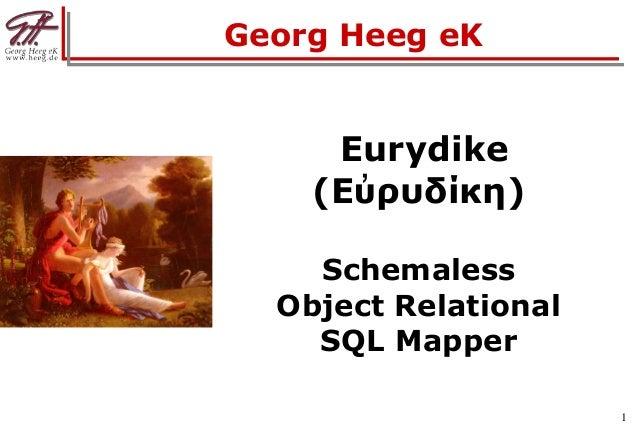 1 Eurydike (Εὐρυδίκη) Schemaless Object Relational SQL Mapper Georg Heeg eK