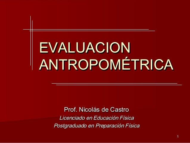 EVALUACIONANTROPOMÉTRICA     Prof. Nicolás de Castro   Licenciado en Educación Física Postgraduado en Preparación Física  ...