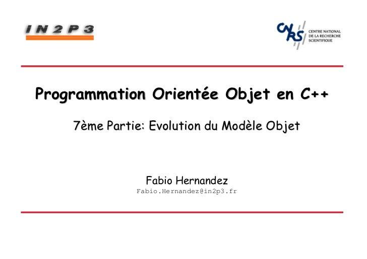 Programmation Orientée Objet en C++    7ème Partie: Evolution du Modèle Objet                Fabio Hernandez              ...
