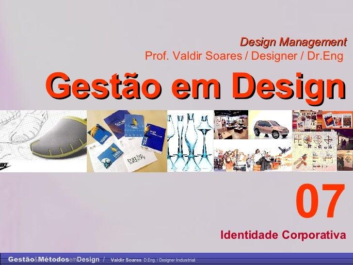 Design Management Prof. Valdir Soares / Designer / Dr.Eng   Gestão em Design . 07 Identidade Corporativa