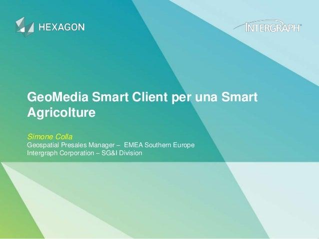 GeoMedia Smart Client per una Smart Agricolture Simone Colla Geospatial Presales Manager – EMEA Southern Europe Intergraph...