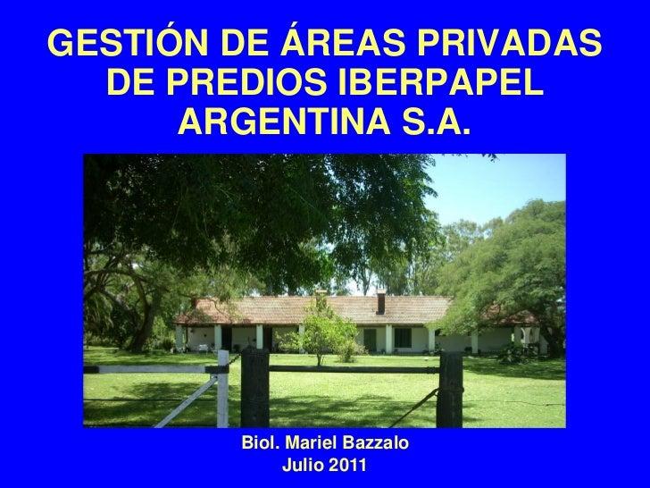 GESTIÓN DE ÁREAS PRIVADAS  DE PREDIOS IBERPAPEL      ARGENTINA S.A.        Biol. Mariel Bazzalo             Julio 2011