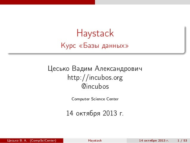 Haystack Курс «Базы данных» Цесько Вадим Александрович http://incubos.org @incubos Computer Science Center  14 октября 201...