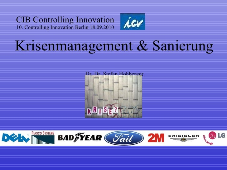 CIB Controlling Innovation 10. Controlling Innovation Berlin 18.09.2010 Krisenmanagement & Sanierung  Dr. Dr. Stefan Hohbe...