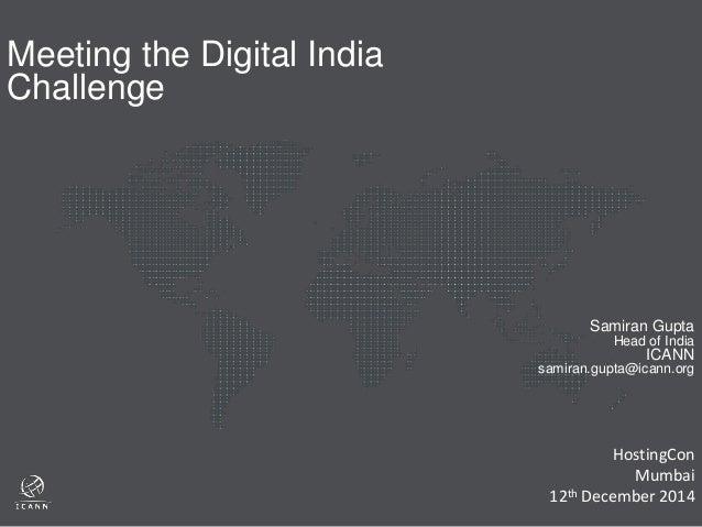 Samiran Gupta  Head of India  ICANN  samiran.gupta@icann.org  Meeting the Digital India  Challenge  HostingCon  Mumbai  12...