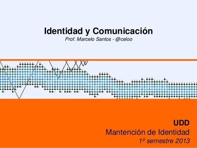 Identidad y ComunicaciónProf. Marcelo Santos - @celooUDDMantención de Identidad1º semestre 2013