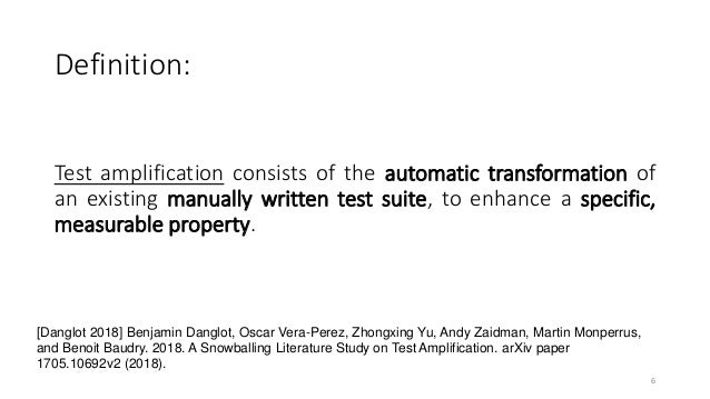 Test amplification consists of the automatic transformation of an existing manually written test suite, to enhance a speci...
