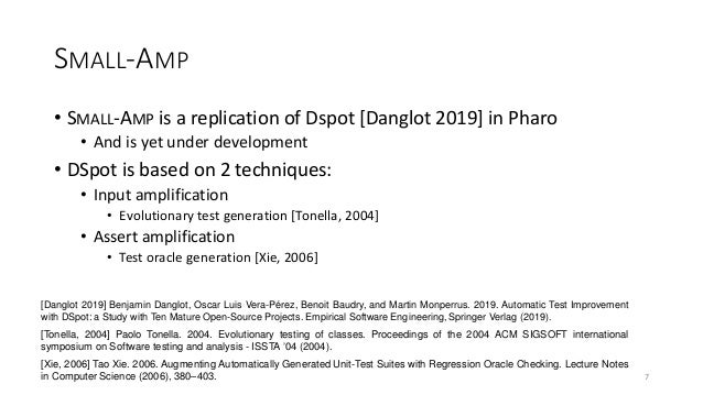 SMALL-AMP • SMALL-AMP is a replication of Dspot [Danglot 2019] in Pharo • And is yet under development • DSpot is based on...