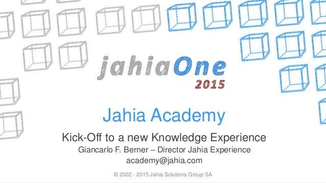 Jahia Academy Kick-Off to a new Knowledge Experience Giancarlo F. Berner – Director Jahia Experience academy@jahia.com © 2...