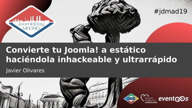 #jdmad19 Convierte tu Joomla! a estático haciéndola inhackeable y ultrarrápido Javier Olivares