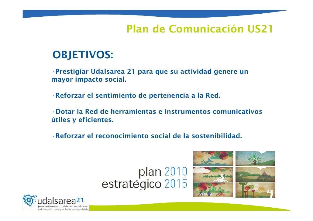 Plan de Comunicación US21OBJETIVOS:•Prestigiar Udalsarea 21 para que su actividad genere unmayor impacto social.•Reforzar ...