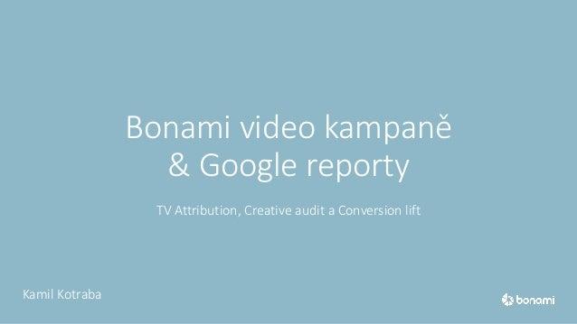 Bonami video kampaně & Google reporty TV Attribution, Creative audit a Conversion lift Kamil Kotraba