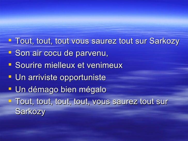 <ul><li>Tout, tout, tout vous saurez tout sur Sarkozy  </li></ul><ul><li>Son air cocu de parvenu,  </li></ul><ul><li>Souri...