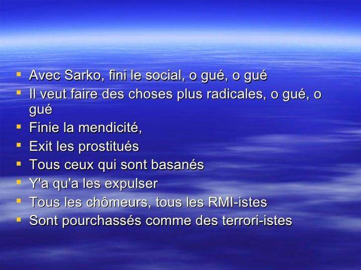<ul><li>Avec Sarko, fini le social, o gué, o gué  </li></ul><ul><li>Il veut faire des choses plus radicales, o gué, o gué ...
