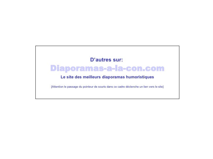 D'autres sur:   Diaporamas-a-la-con. com Le site des meilleurs diaporamas humoristiques [Attention le passage du pointeur ...