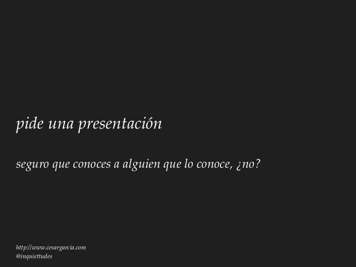 pide una presentaciónseguro que conoces a alguien que lo conoce, ¿no?http://www.cesargarcia.com@inquiettudes