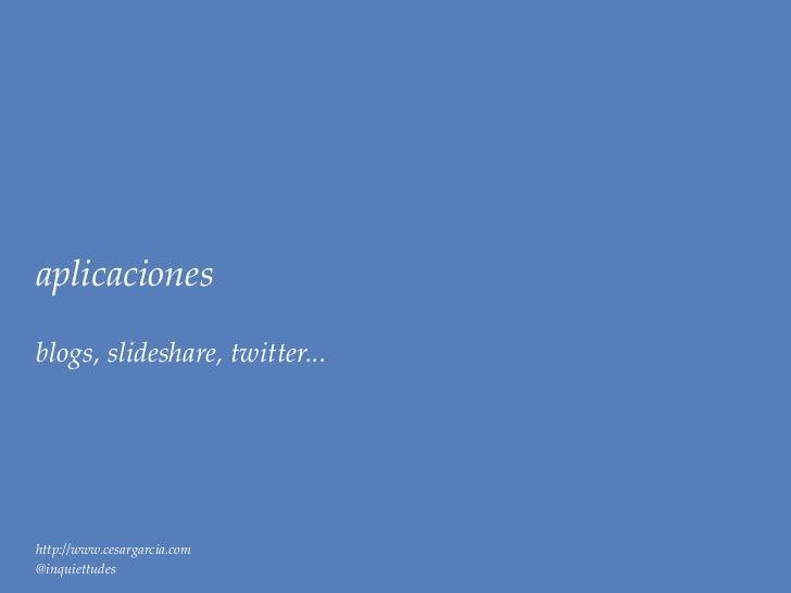 aplicacionesblogs, slideshare, twitter...http://www.cesargarcia.com@inquiettudes