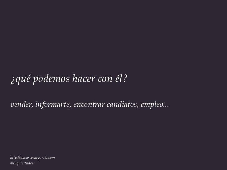 ¿qué podemos hacer con él?vender, informarte, encontrar candiatos, empleo...http://www.cesargarcia.com@inquiettudes