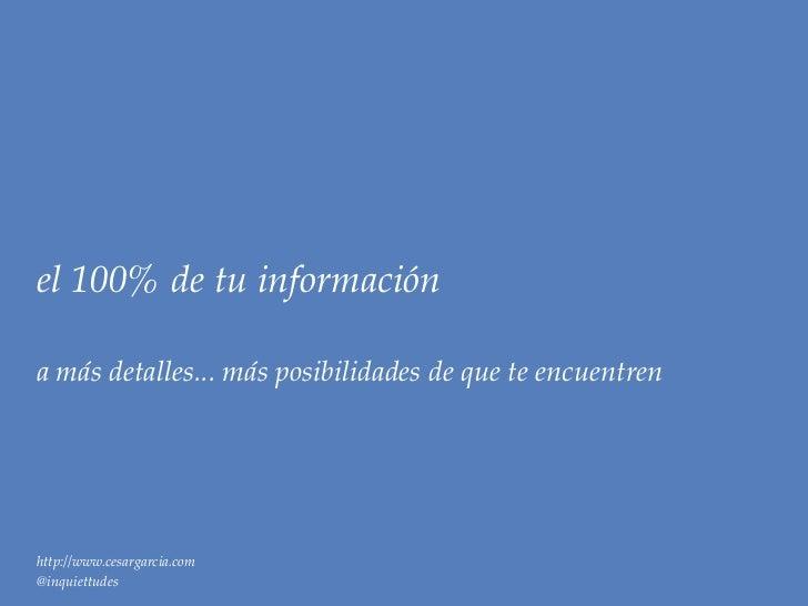 el 100% de tu informacióna más detalles... más posibilidades de que te encuentrenhttp://www.cesargarcia.com@inquiettudes