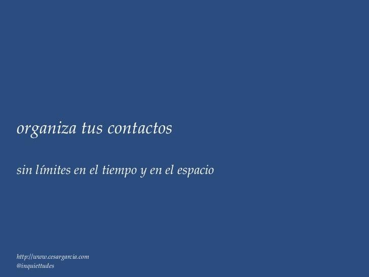 organiza tus contactossin límites en el tiempo y en el espaciohttp://www.cesargarcia.com@inquiettudes