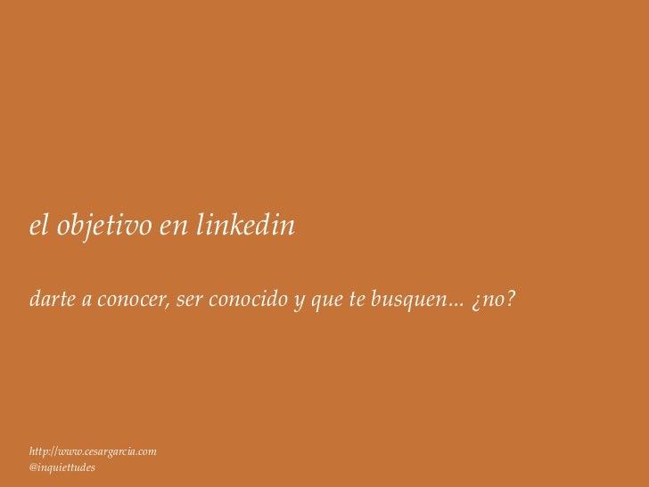 el objetivo en linkedindarte a conocer, ser conocido y que te busquen... ¿no?http://www.cesargarcia.com@inquiettudes