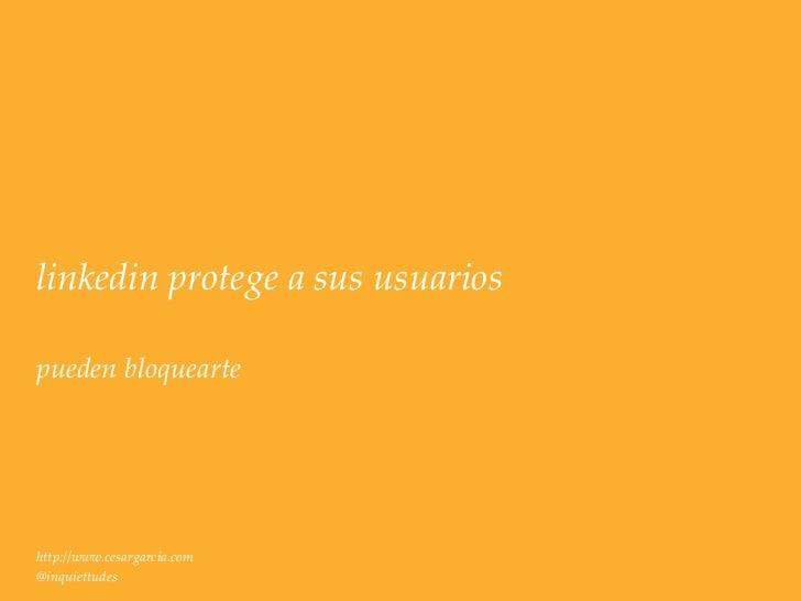 linkedin protege a sus usuariospueden bloqueartehttp://www.cesargarcia.com@inquiettudes