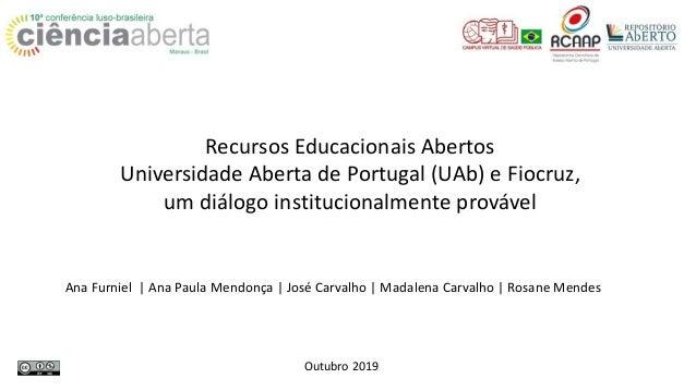 Recursos Educacionais Abertos Universidade Aberta de Portugal (UAb) e Fiocruz, um diálogo institucionalmente provável Ana ...