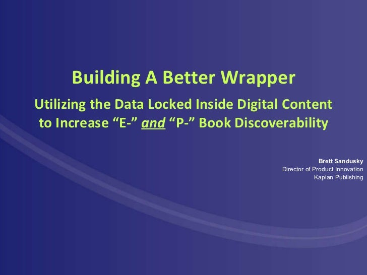 Building A Better Wrapper Brett Sandusky Director of Product Innovation Kaplan Publishing Utilizing the Data Locked Inside...