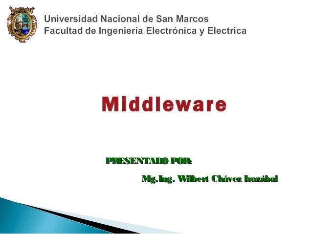 Middleware PR ESENTADO POR: Mg.Ing. W ilbert Chávez Irazábal