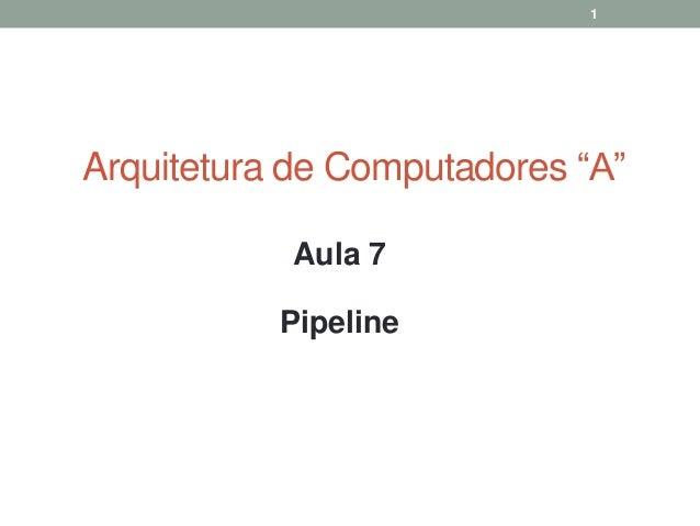 """1  Arquitetura de Computadores """"A"""" Aula 7  Pipeline"""
