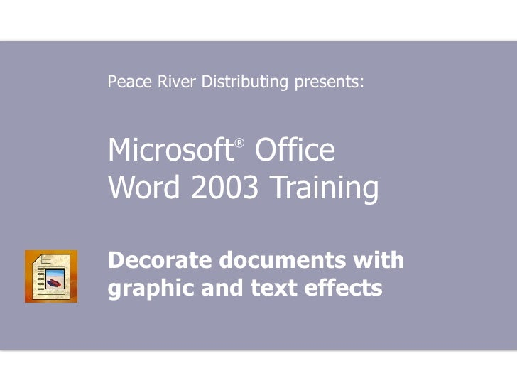 Microsoft ®  Office  Word  2003 Training Decorate documents with graphic and text effects Peace River Distributing presents: