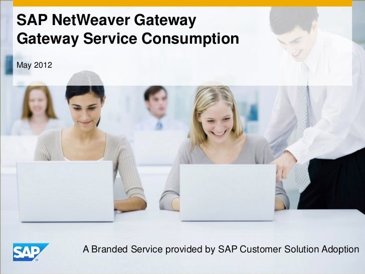 SAP NetWeaver GatewayGateway Service ConsumptionMay 2012           A Branded Service provided by SAP Customer Solution Ado...