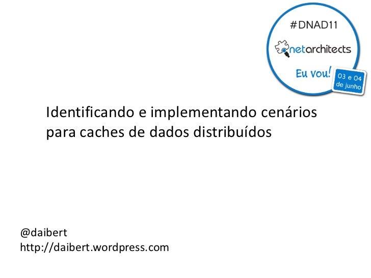 Identificando e implementando cenários    para caches de dados distribuídos@daiberthttp://daibert.wordpress.com
