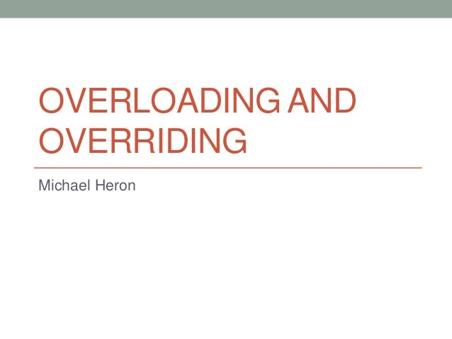 OVERLOADING AND OVERRIDING Michael Heron