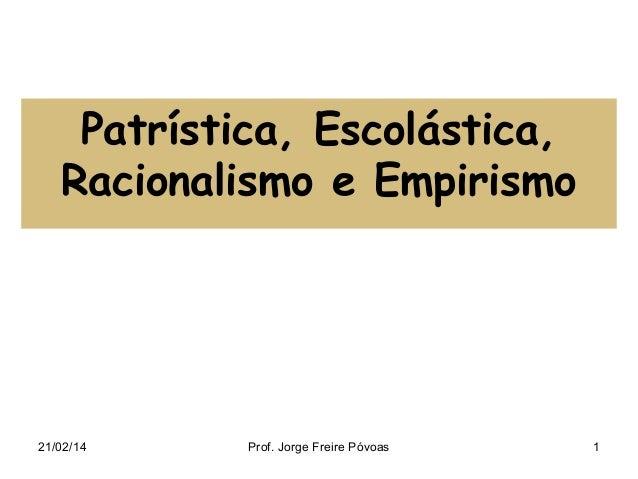 Patrística, Escolástica, Racionalismo e Empirismo  21/02/14  Prof. Jorge Freire Póvoas  1