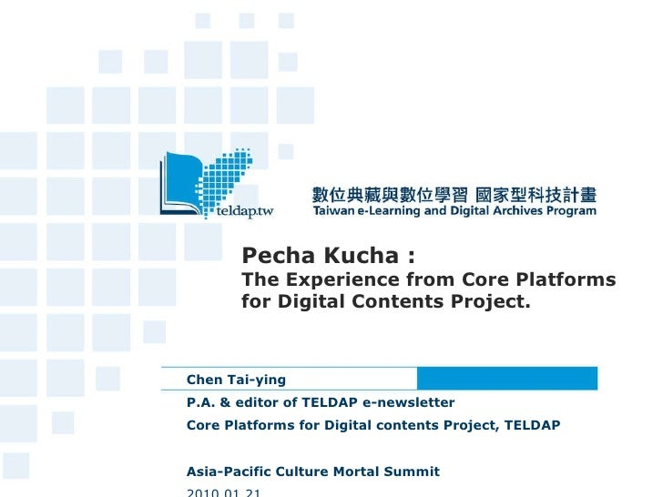 Pecha Kucha : The Experience from Core Platforms for Digital Contents Project. Chen Tai-ying  P.A. & editor of TELDAP e-ne...