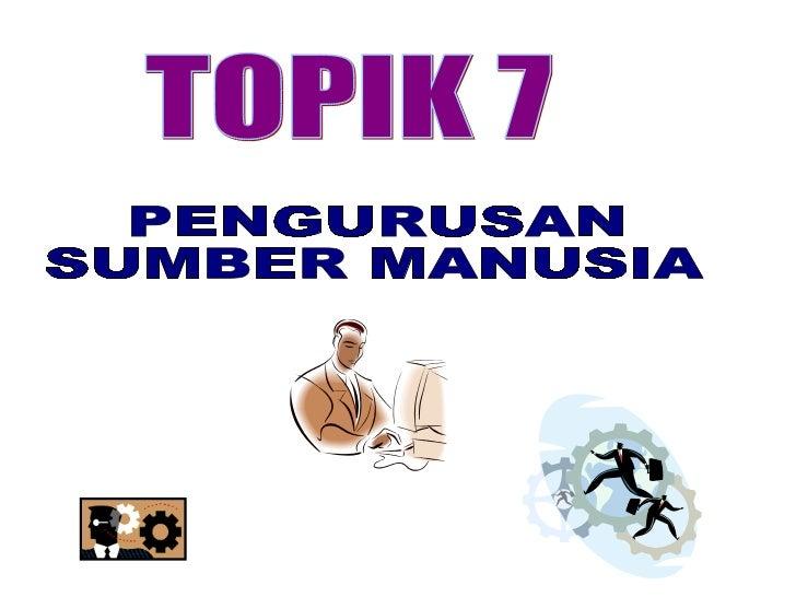 TOPIK 7 PENGURUSAN  SUMBER MANUSIA