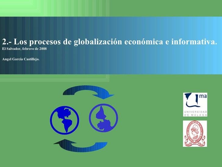 2.- Los procesos de globalización económica e informativa. El Salvador, febrero de 2008 Angel García Castillejo.   