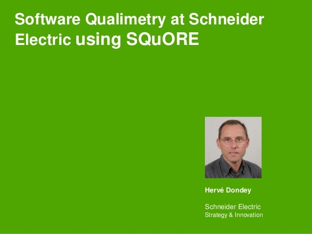 Software Qualimetry at Schneider Electric using SQuORE Hervé Dondey Schneider Electric Strategy & Innovation