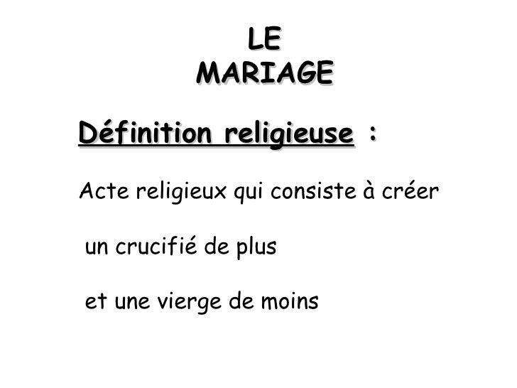 LE MARIAGE Définition religieuse  : Acte religieux qui consiste à créer un crucifié de plus et une vierge de moins