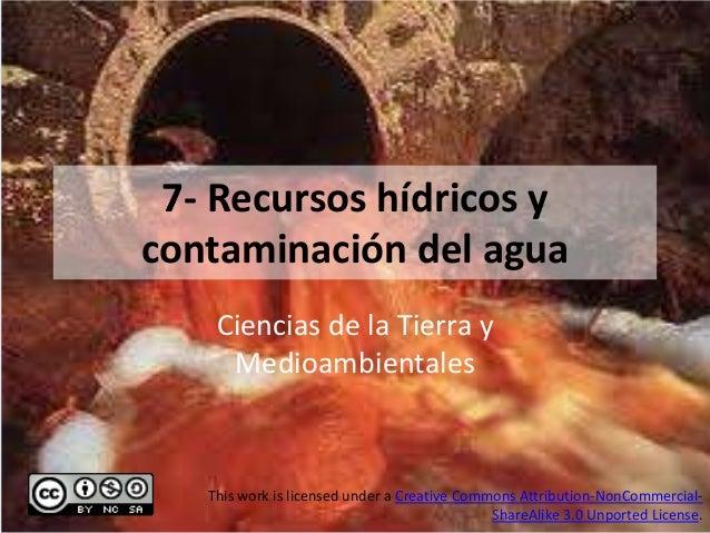7- Recursos hídricos ycontaminación del agua    Ciencias de la Tierra y     Medioambientales   This work is licensed under...