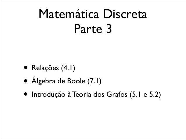 Matemática Discreta Parte 3 • Relações (4.1) • Álgebra de Boole (7.1) • Introdução à Teoria dos Grafos (5.1 e 5.2)