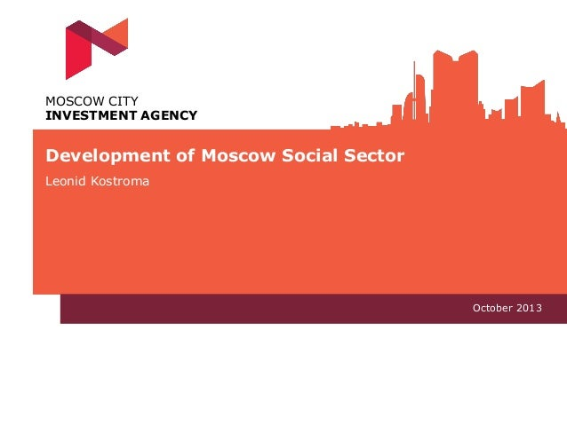 MOSCOW CITY INVESTMENT AGENCY  Development of Moscow Social Sector Leonid Kostroma  October 2013