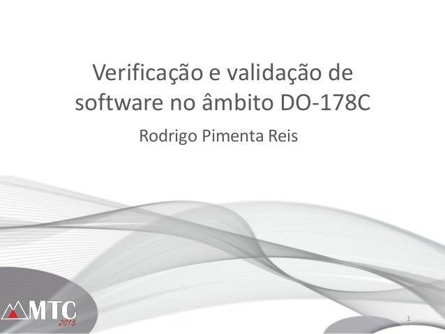 1 Verificação e validação de software no âmbito DO-178C Rodrigo Pimenta Reis