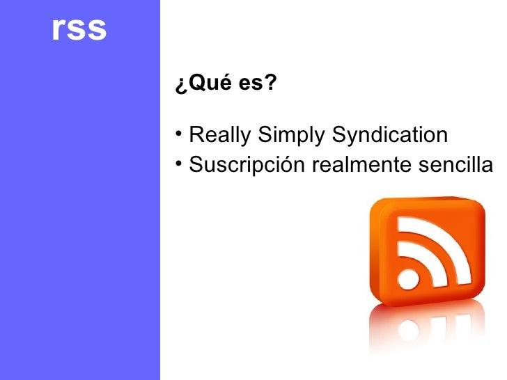 rss <ul><li>¿Qué es? </li></ul><ul><li>Really Simply Syndication </li></ul><ul><li>Suscripción realmente sencilla </li></ul>