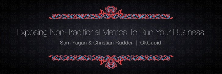Exposing Non-Traditional Metrics To Run Your Business             Sam Yagan & Christian Rudder | OkCupid