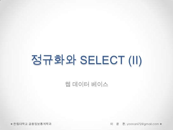 정규화와 SELECT (II)                 웹 데이터 베이스한림대학교 금융정보통계학과               이   윤   환, yoonani72@gmail.com