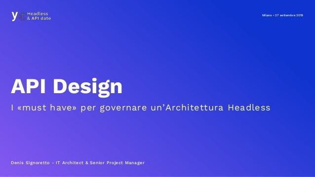 Milano • 27 settembre 2019 API Design I «must have» per governare un'Architettura Headless Denis Signoretto - IT Architect...